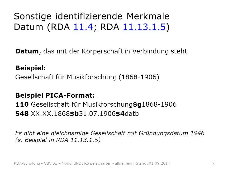 Sonstige identifizierende Merkmale Datum (RDA 11.4; RDA 11.13.1.5)11.411.13.1.5 Datum, das mit der Körperschaft in Verbindung steht Beispiel: Gesellsc