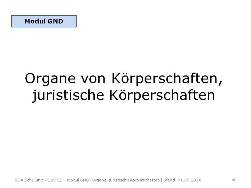 Organe von Körperschaften, juristische Körperschaften RDA Schulung – GBV SE – Modul GND: Organe, juristische Körperschaften | Stand: 01.09.2014 86 Mod