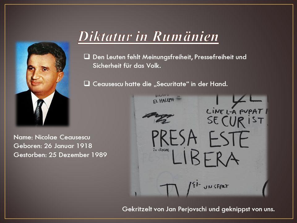 """ Den Leuten fehlt Meinungsfreiheit, Pressefreiheit und Sicherheit für das Volk.  Ceausescu hatte die """"Securitate"""" in der Hand. Name: Nicolae Ceauses"""