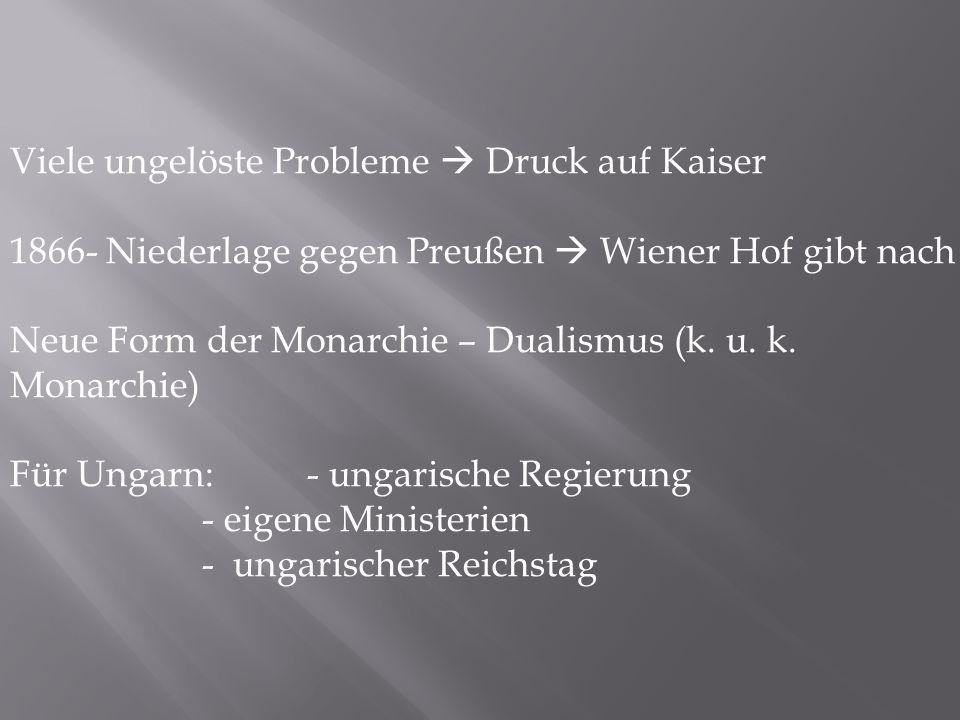 Viele ungelöste Probleme  Druck auf Kaiser 1866- Niederlage gegen Preußen  Wiener Hof gibt nach Neue Form der Monarchie – Dualismus (k. u. k. Monarc