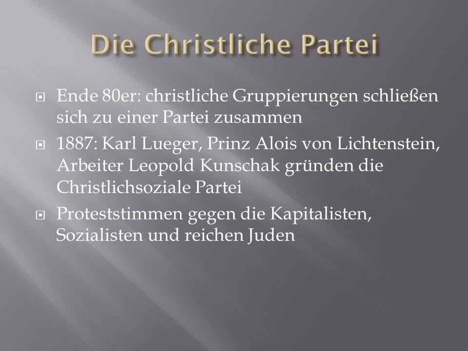  Ende 80er: christliche Gruppierungen schließen sich zu einer Partei zusammen  1887: Karl Lueger, Prinz Alois von Lichtenstein, Arbeiter Leopold Kun
