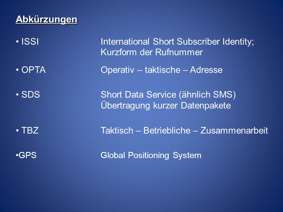 Abkürzungen ISSIInternational Short Subscriber Identity; Kurzform der Rufnummer OPTAOperativ – taktische – Adresse SDSShort Data Service (ähnlich SMS)
