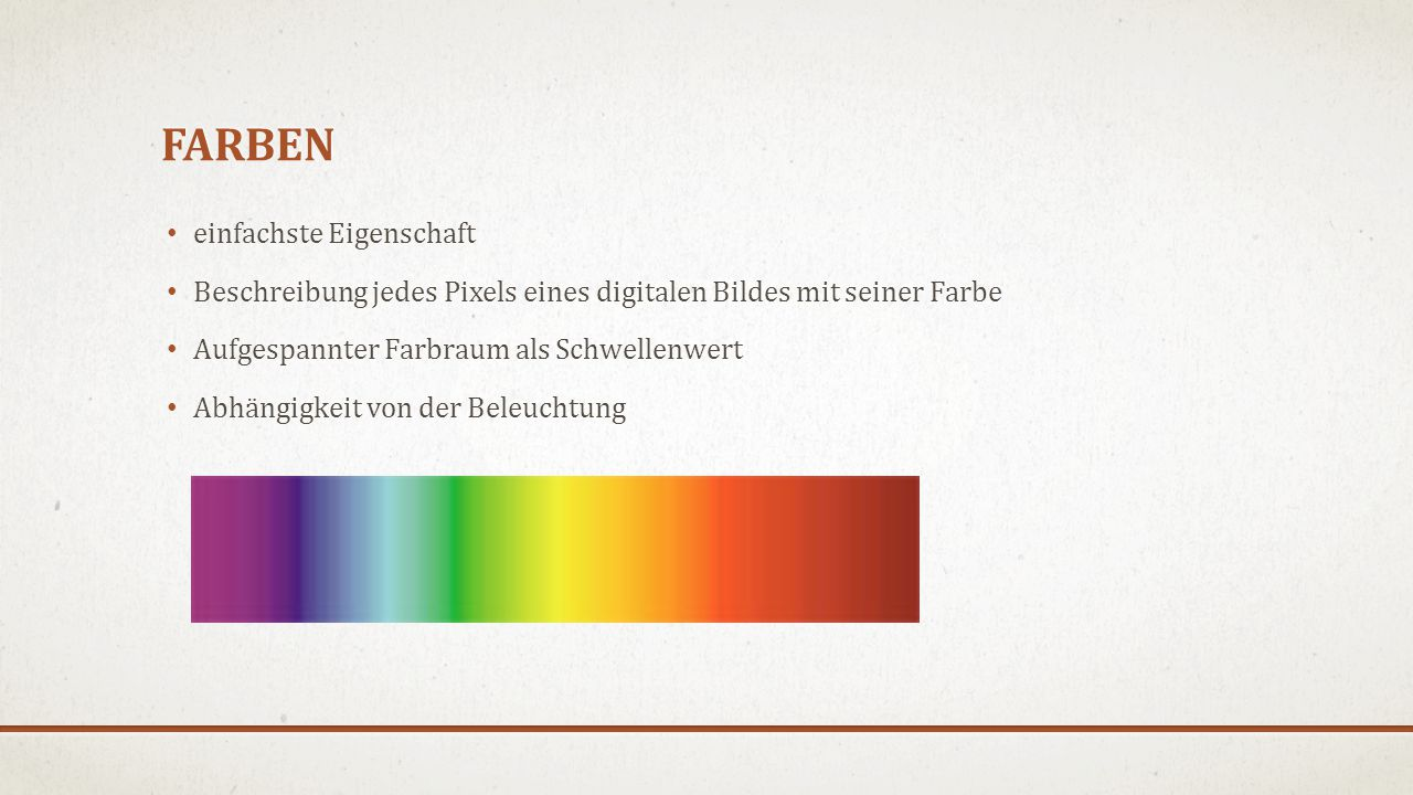 FARBEN einfachste Eigenschaft Beschreibung jedes Pixels eines digitalen Bildes mit seiner Farbe Aufgespannter Farbraum als Schwellenwert Abhängigkeit von der Beleuchtung