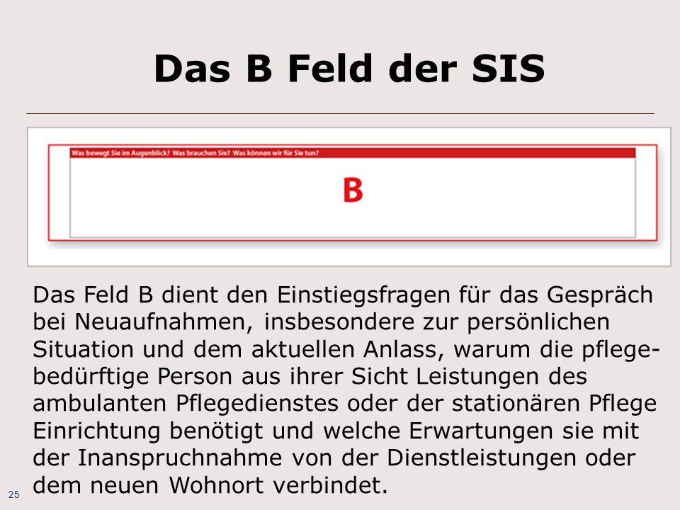 25 Das B Feld der SIS Das Feld B dient den Einstiegsfragen für das Gespräch bei Neuaufnahmen, insbesondere zur persönlichen Situation und dem aktuelle
