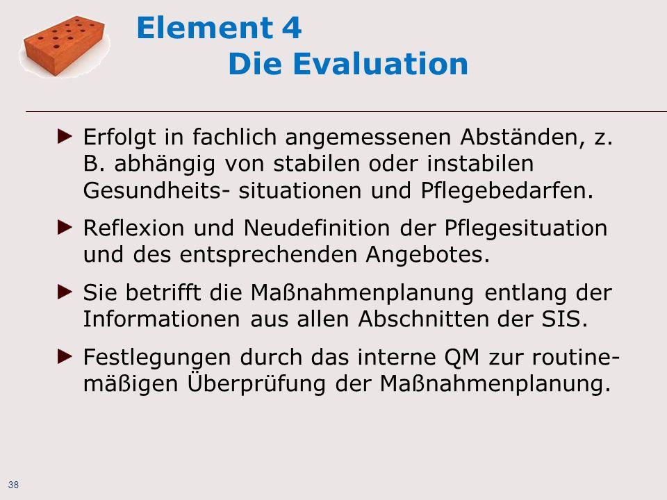 38 Element 4 Die Evaluation Erfolgt in fachlich angemessenen Abständen, z. B. abhängig von stabilen oder instabilen Gesundheits- situationen und Pfleg