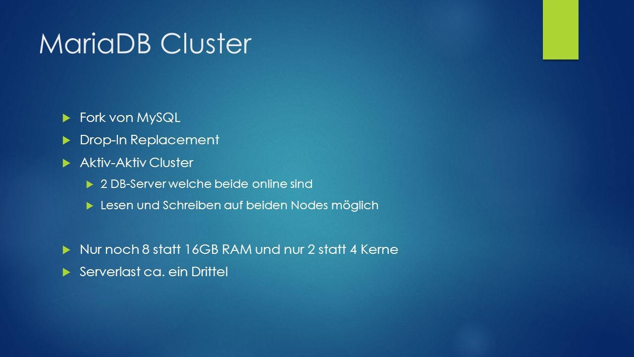 MariaDB Cluster  Fork von MySQL  Drop-In Replacement  Aktiv-Aktiv Cluster  2 DB-Server welche beide online sind  Lesen und Schreiben auf beiden Nodes möglich  Nur noch 8 statt 16GB RAM und nur 2 statt 4 Kerne  Serverlast ca.
