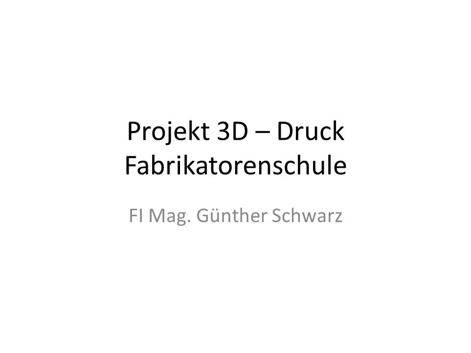 Projekt 3D – Druck Fabrikatorenschule FI Mag. Günther Schwarz