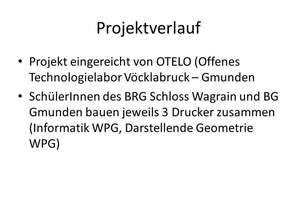 Projektverlauf Projekt eingereicht von OTELO (Offenes Technologielabor Vöcklabruck – Gmunden SchülerInnen des BRG Schloss Wagrain und BG Gmunden bauen jeweils 3 Drucker zusammen (Informatik WPG, Darstellende Geometrie WPG)