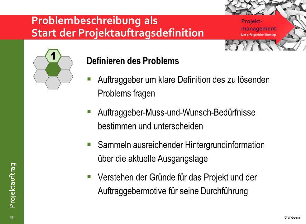 © Wytrzens Projektauftrag Problembeschreibung als Start der Projektauftragsdefinition Definieren des Problems  Auftraggeber um klare Definition des z