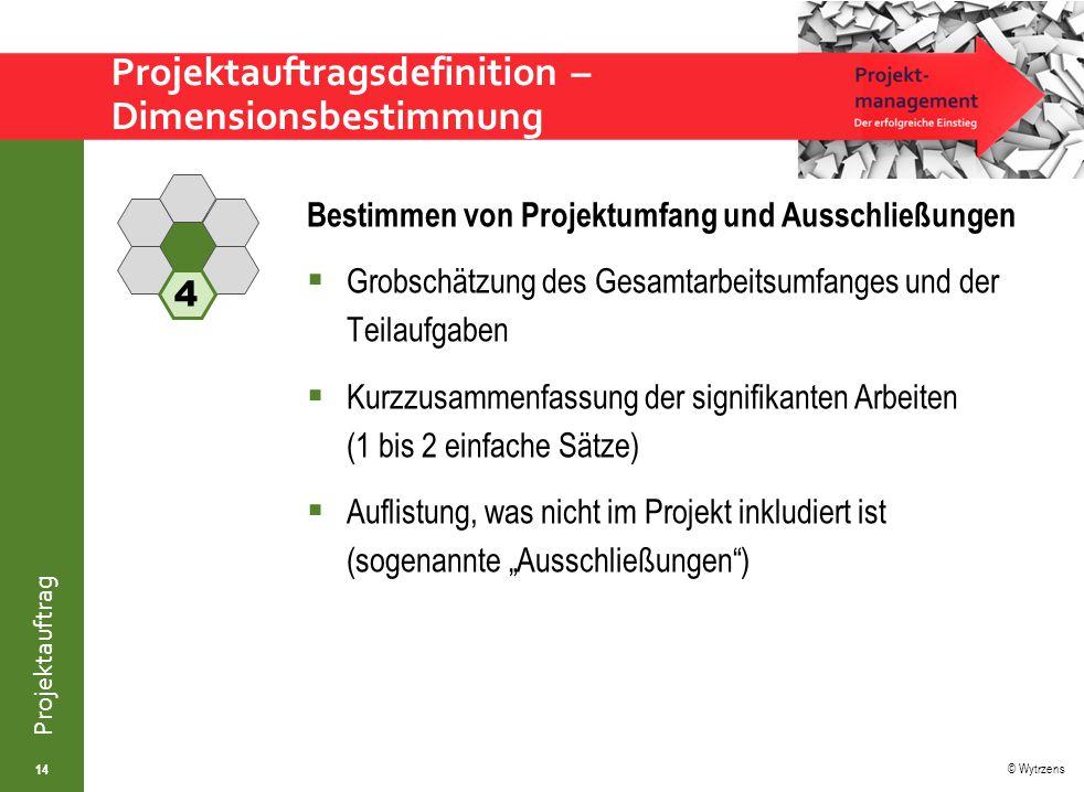 """© Wytrzens Projektauftrag Projektauftragsdefinition – Dimensionsbestimmung 14 Bestimmen von Projektumfang und Ausschließungen  Grobschätzung des Gesamtarbeitsumfanges und der Teilaufgaben  Kurzzusammenfassung der signifikanten Arbeiten (1 bis 2 einfache Sätze)  Auflistung, was nicht im Projekt inkludiert ist (sogenannte """"Ausschließungen ) 4"""