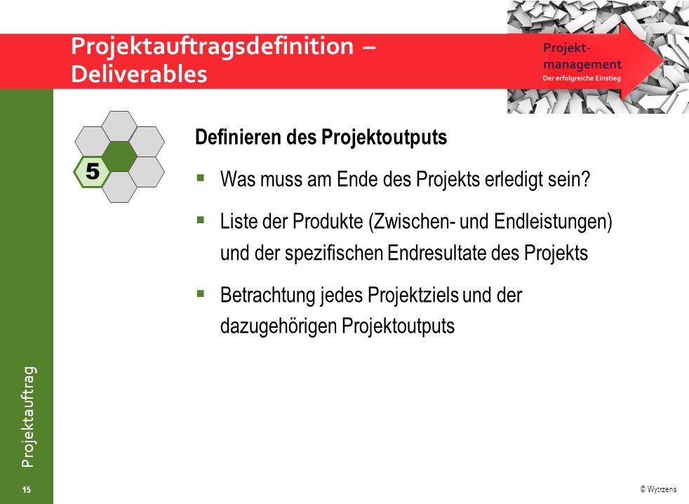 © Wytrzens Projektauftrag Projektauftragsdefinition – Deliverables 15 Definieren des Projektoutputs  Was muss am Ende des Projekts erledigt sein.