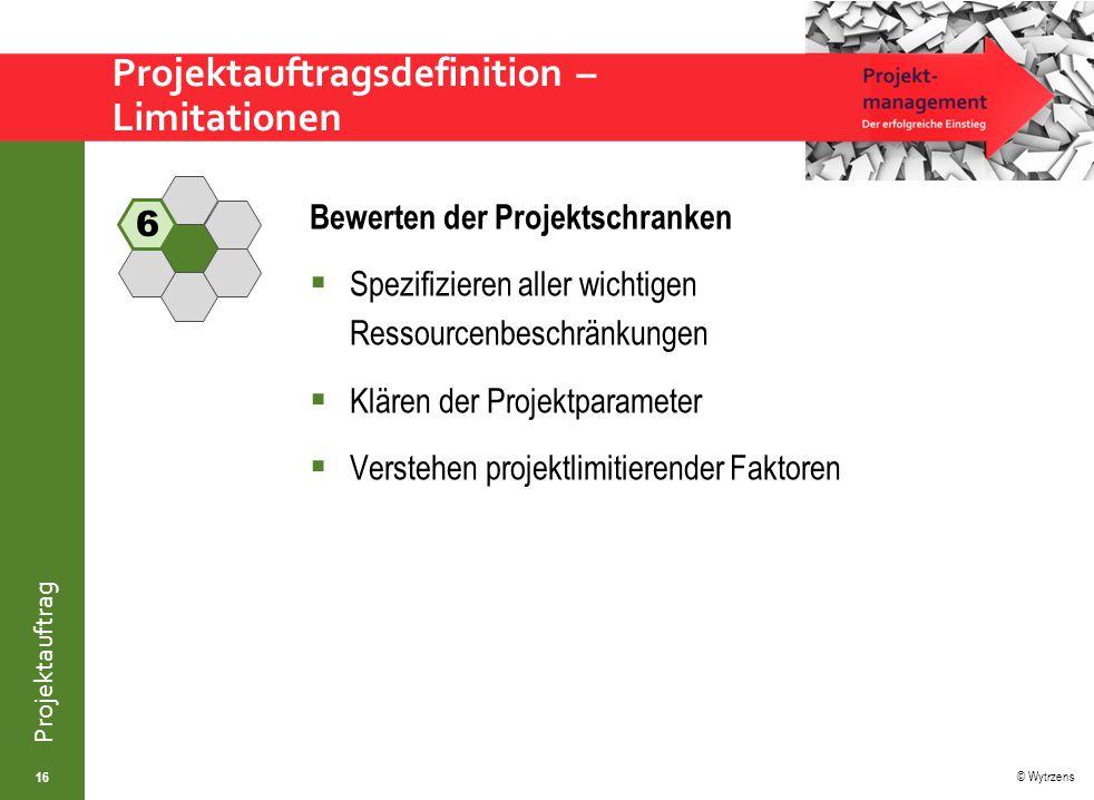 © Wytrzens Projektauftrag Projektauftragsdefinition – Limitationen 16 Bewerten der Projektschranken  Spezifizieren aller wichtigen Ressourcenbeschränkungen  Klären der Projektparameter  Verstehen projektlimitierender Faktoren 6