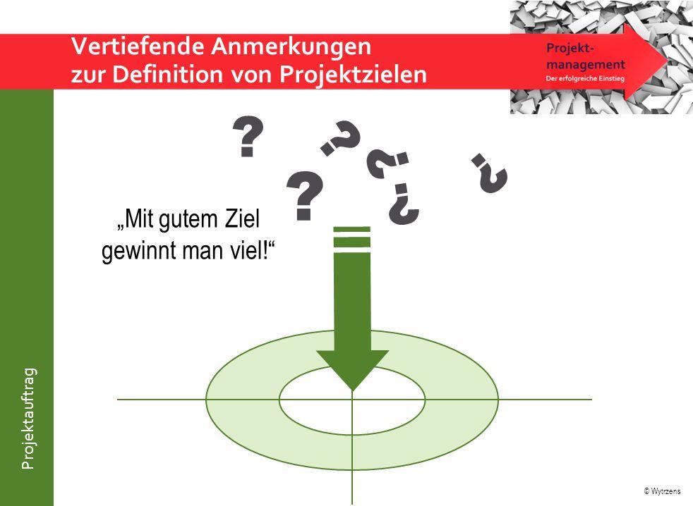 """© Wytrzens Projektauftrag Vertiefende Anmerkungen zur Definition von Projektzielen ? ? ? ? ? ? """"Mit gutem Ziel gewinnt man viel!"""""""