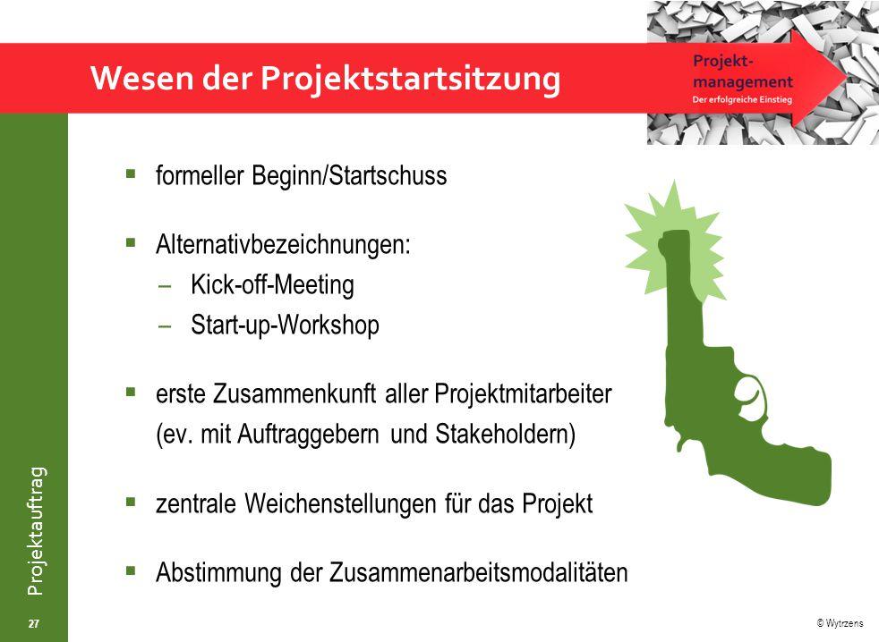 © Wytrzens Projektauftrag Wesen der Projektstartsitzung  formeller Beginn/Startschuss  Alternativbezeichnungen: –Kick-off-Meeting –Start-up-Workshop  erste Zusammenkunft aller Projektmitarbeiter (ev.