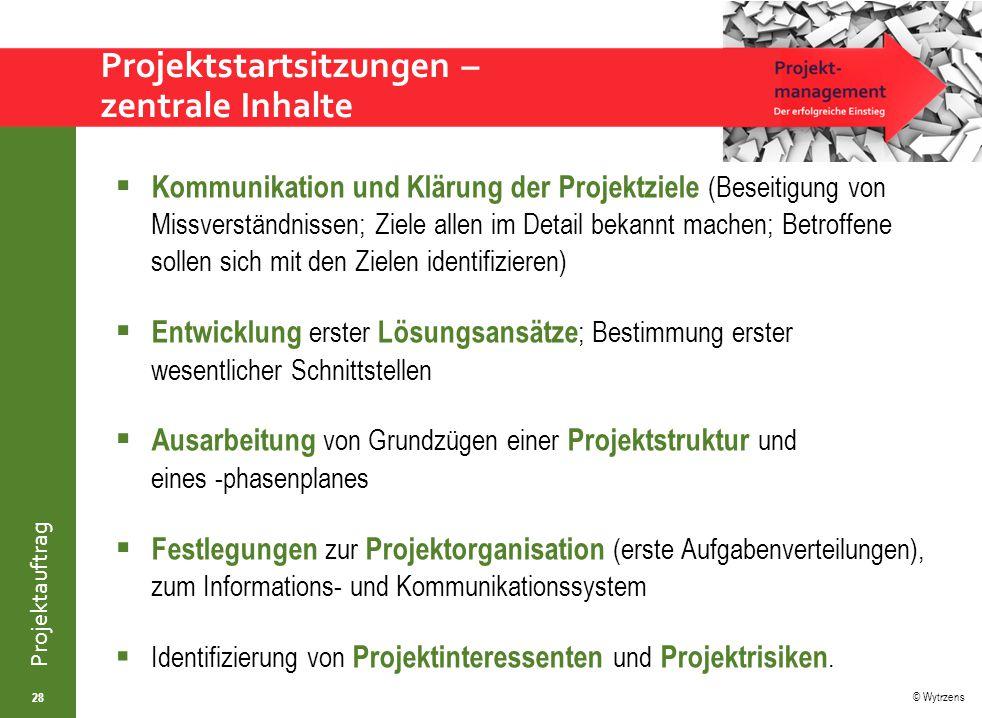 © Wytrzens Projektauftrag Projektstartsitzungen – zentrale Inhalte  Kommunikation und Klärung der Projektziele (Beseitigung von Missverständnissen; Z
