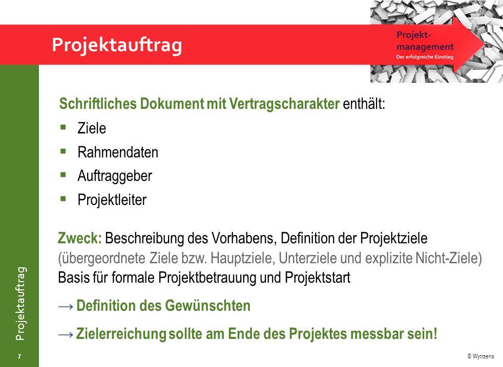 © Wytrzens Projektauftrag Schriftliches Dokument mit Vertragscharakter enthält:  Ziele  Rahmendaten  Auftraggeber  Projektleiter 7 Zweck: Beschreibung des Vorhabens, Definition der Projektziele (übergeordnete Ziele bzw.