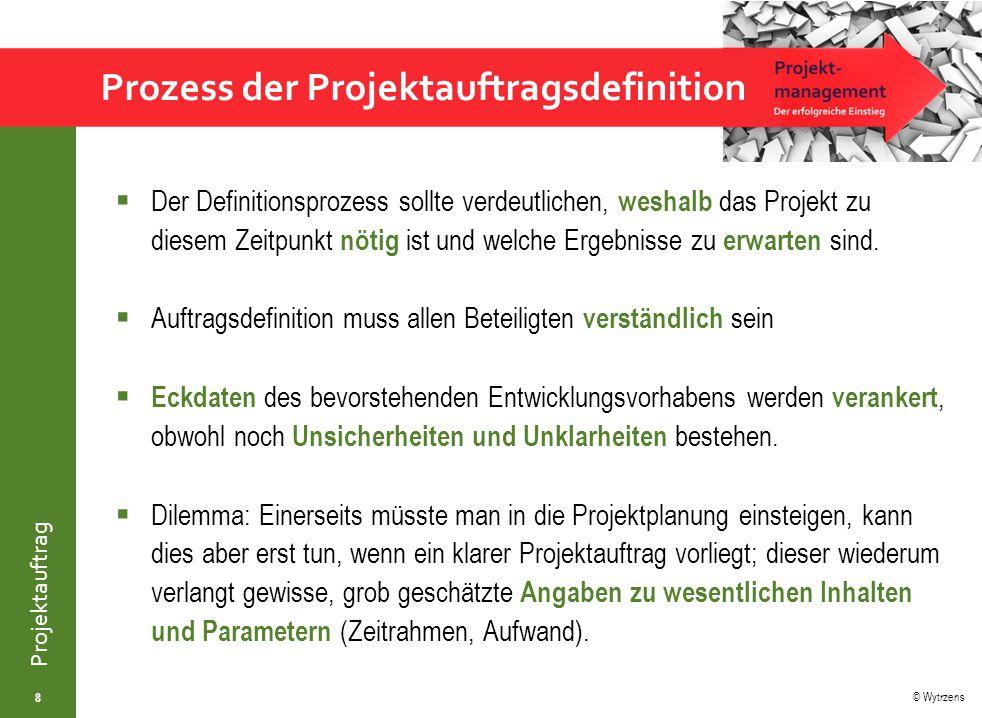 © Wytrzens Projektauftrag Prozess der Projektauftragsdefinition  Der Definitionsprozess sollte verdeutlichen, weshalb das Projekt zu diesem Zeitpunkt nötig ist und welche Ergebnisse zu erwarten sind.