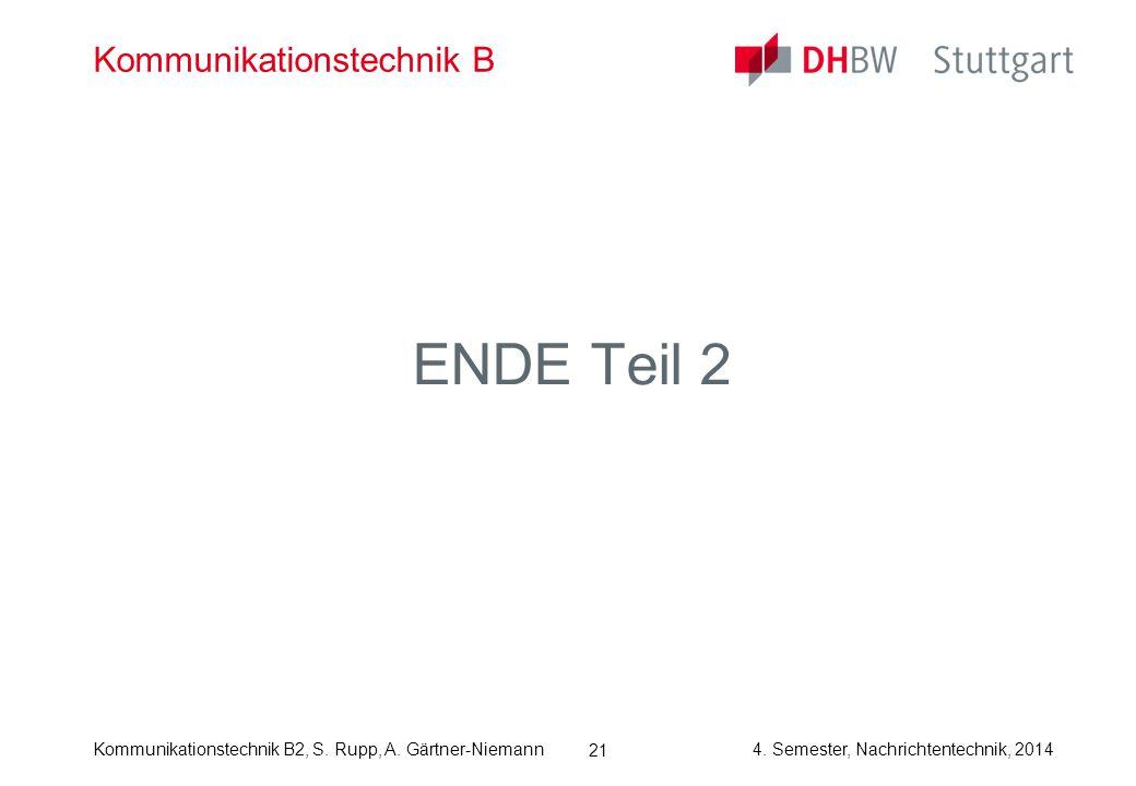 Kommunikationstechnik B2, S. Rupp, A. Gärtner-Niemann4. Semester, Nachrichtentechnik, 2014 21 Kommunikationstechnik B ENDE Teil 2