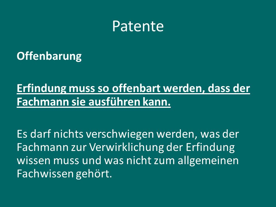 Patente Offenbarung Erfindung muss so offenbart werden, dass der Fachmann sie ausführen kann. Es darf nichts verschwiegen werden, was der Fachmann zur