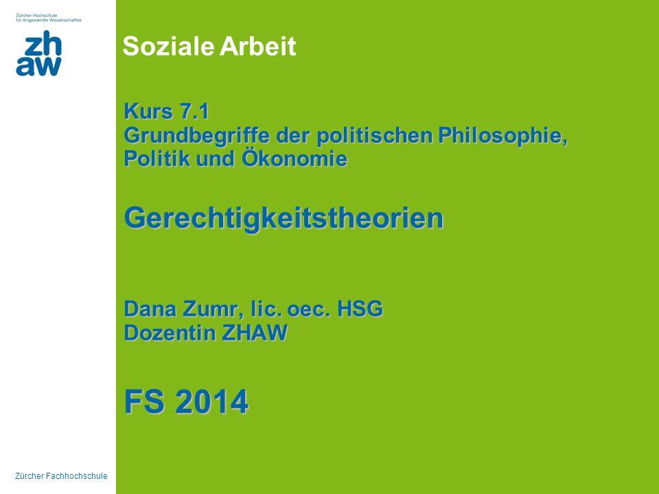 Zürcher Fachhochschule Soziale Arbeit Kurs 7.1 Grundbegriffe der politischen Philosophie, Politik und Ökonomie Gerechtigkeitstheorien Dana Zumr, lic.
