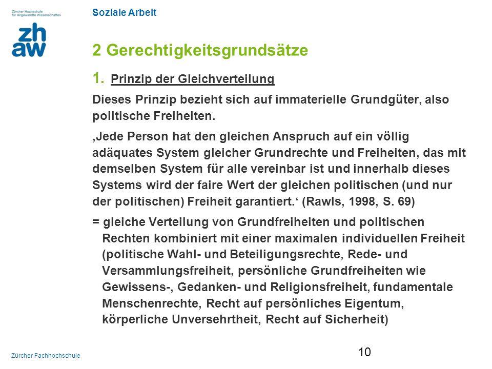 Soziale Arbeit Zürcher Fachhochschule 2 Gerechtigkeitsgrundsätze 1. Prinzip der Gleichverteilung Dieses Prinzip bezieht sich auf immaterielle Grundgüt