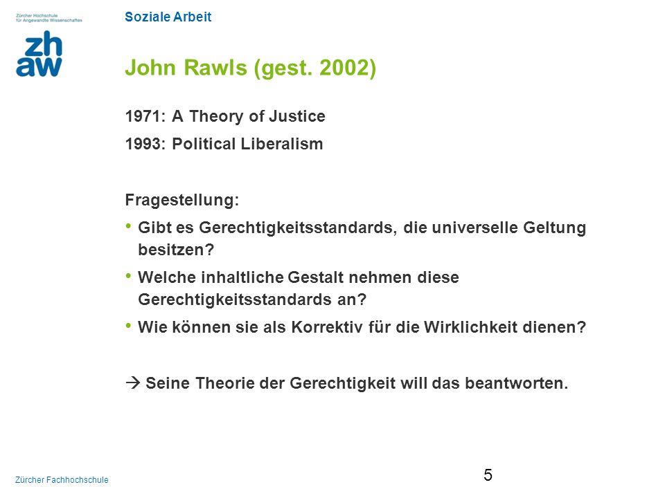Soziale Arbeit Zürcher Fachhochschule John Rawls (gest. 2002) 1971: A Theory of Justice 1993: Political Liberalism Fragestellung: Gibt es Gerechtigkei