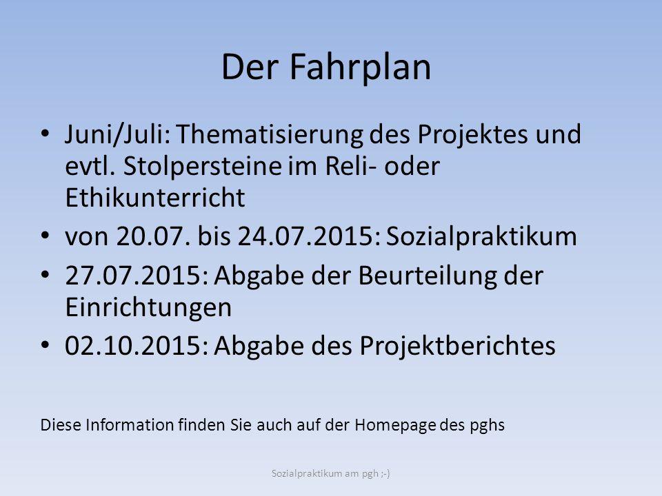 Der Fahrplan Juni/Juli: Thematisierung des Projektes und evtl. Stolpersteine im Reli- oder Ethikunterricht von 20.07. bis 24.07.2015: Sozialpraktikum