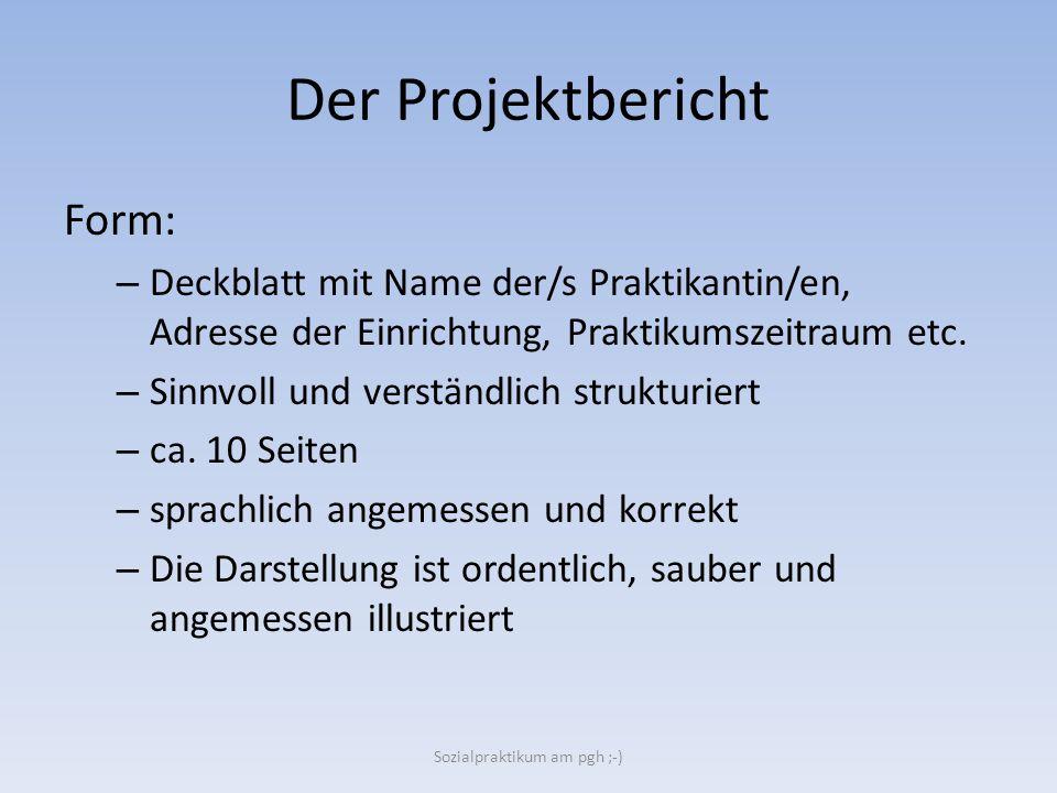 Der Projektbericht Form: – Deckblatt mit Name der/s Praktikantin/en, Adresse der Einrichtung, Praktikumszeitraum etc. – Sinnvoll und verständlich stru