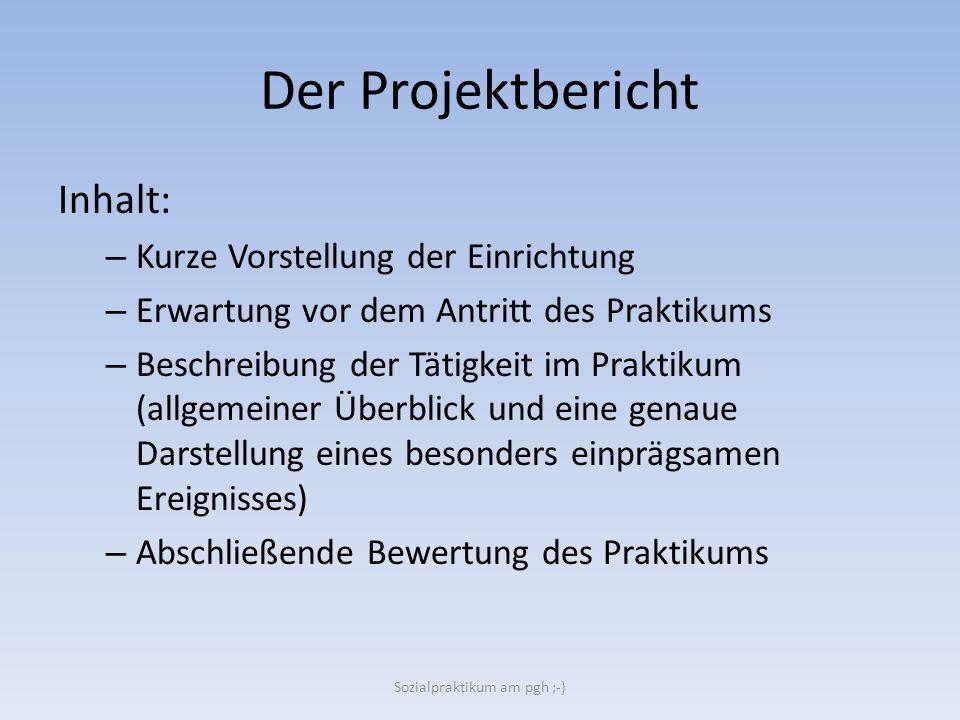Der Projektbericht Inhalt: – Kurze Vorstellung der Einrichtung – Erwartung vor dem Antritt des Praktikums – Beschreibung der Tätigkeit im Praktikum (a