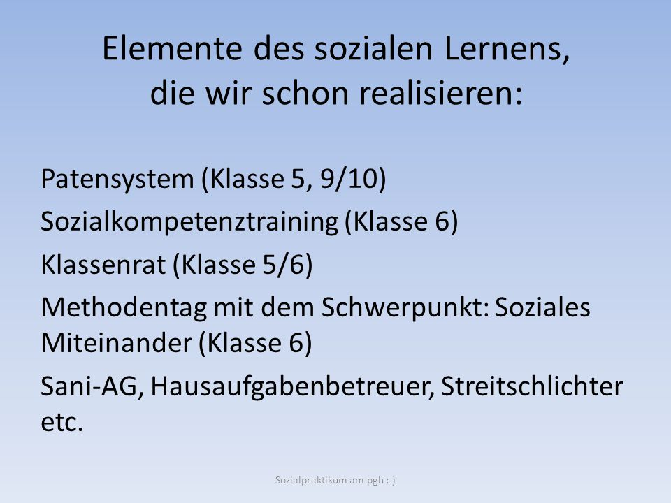 Elemente des sozialen Lernens, die wir schon realisieren: Patensystem (Klasse 5, 9/10) Sozialkompetenztraining (Klasse 6) Klassenrat (Klasse 5/6) Meth