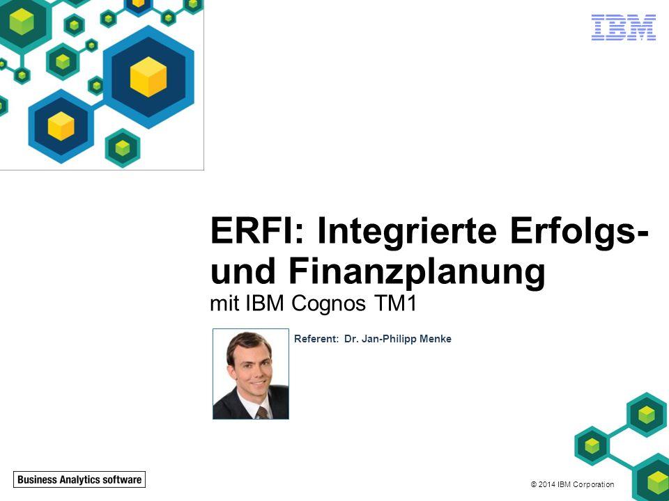 © 2014 IBM Corporation ERFI: Integrierte Erfolgs- und Finanzplanung mit IBM Cognos TM1 Referent: Dr. Jan-Philipp Menke