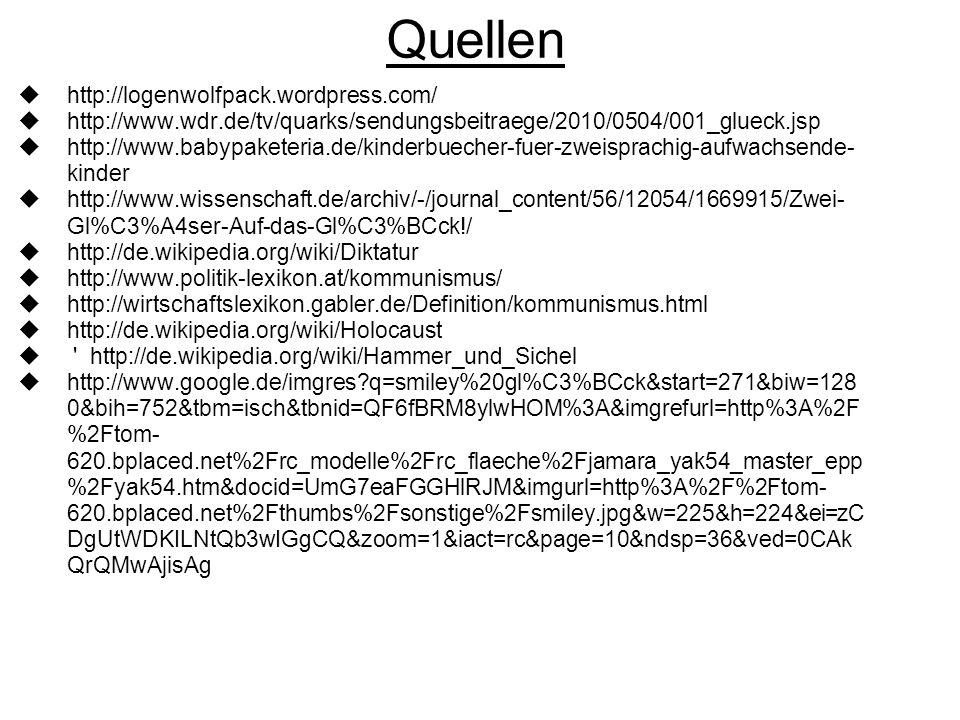 Quellen  http://logenwolfpack.wordpress.com/  http://www.wdr.de/tv/quarks/sendungsbeitraege/2010/0504/001_glueck.jsp  http://www.babypaketeria.de/kinderbuecher-fuer-zweisprachig-aufwachsende- kinder  http://www.wissenschaft.de/archiv/-/journal_content/56/12054/1669915/Zwei- Gl%C3%A4ser-Auf-das-Gl%C3%BCck!/  http://de.wikipedia.org/wiki/Diktatur  http://www.politik-lexikon.at/kommunismus/  http://wirtschaftslexikon.gabler.de/Definition/kommunismus.html  http://de.wikipedia.org/wiki/Holocaust  http://de.wikipedia.org/wiki/Hammer_und_Sichel  http://www.google.de/imgres q=smiley%20gl%C3%BCck&start=271&biw=128 0&bih=752&tbm=isch&tbnid=QF6fBRM8ylwHOM%3A&imgrefurl=http%3A%2F %2Ftom- 620.bplaced.net%2Frc_modelle%2Frc_flaeche%2Fjamara_yak54_master_epp %2Fyak54.htm&docid=UmG7eaFGGHlRJM&imgurl=http%3A%2F%2Ftom- 620.bplaced.net%2Fthumbs%2Fsonstige%2Fsmiley.jpg&w=225&h=224&ei=zC DgUtWDKILNtQb3wIGgCQ&zoom=1&iact=rc&page=10&ndsp=36&ved=0CAk QrQMwAjisAg