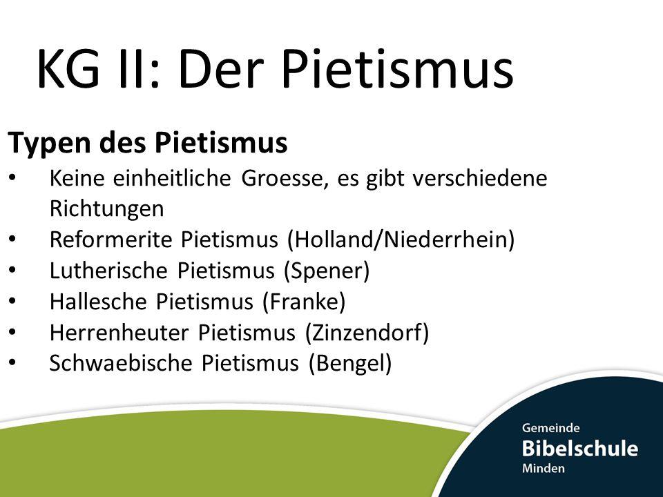 KG II: Der Pietismus Typen des Pietismus Keine einheitliche Groesse, es gibt verschiedene Richtungen Reformerite Pietismus (Holland/Niederrhein) Lutherische Pietismus (Spener) Hallesche Pietismus (Franke) Herrenheuter Pietismus (Zinzendorf) Schwaebische Pietismus (Bengel)