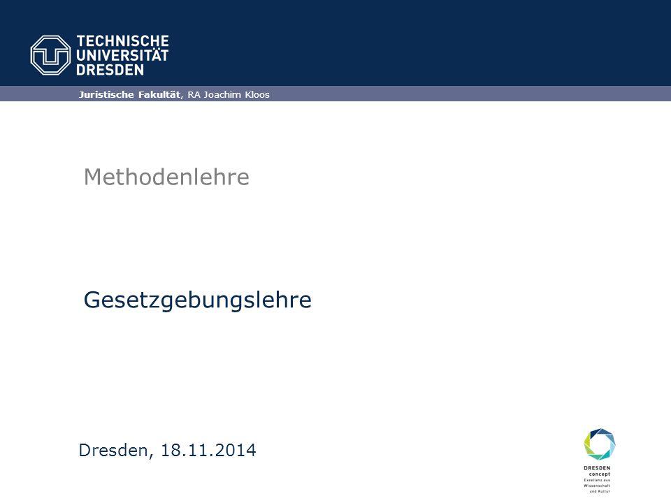 Juristische Fakultät, RA Joachim Kloos Dresden, 18.11.2014 Methodenlehre Gesetzgebungslehre