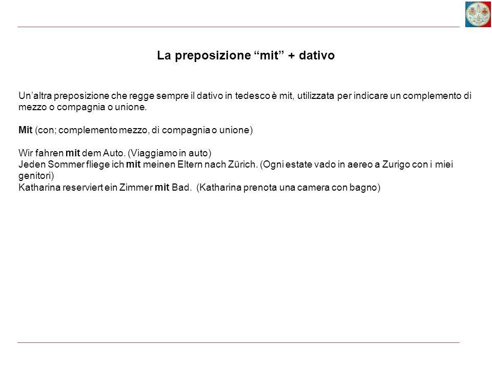 Un'altra preposizione che regge sempre il dativo in tedesco è mit, utilizzata per indicare un complemento di mezzo o compagnia o unione. Mit (con; com