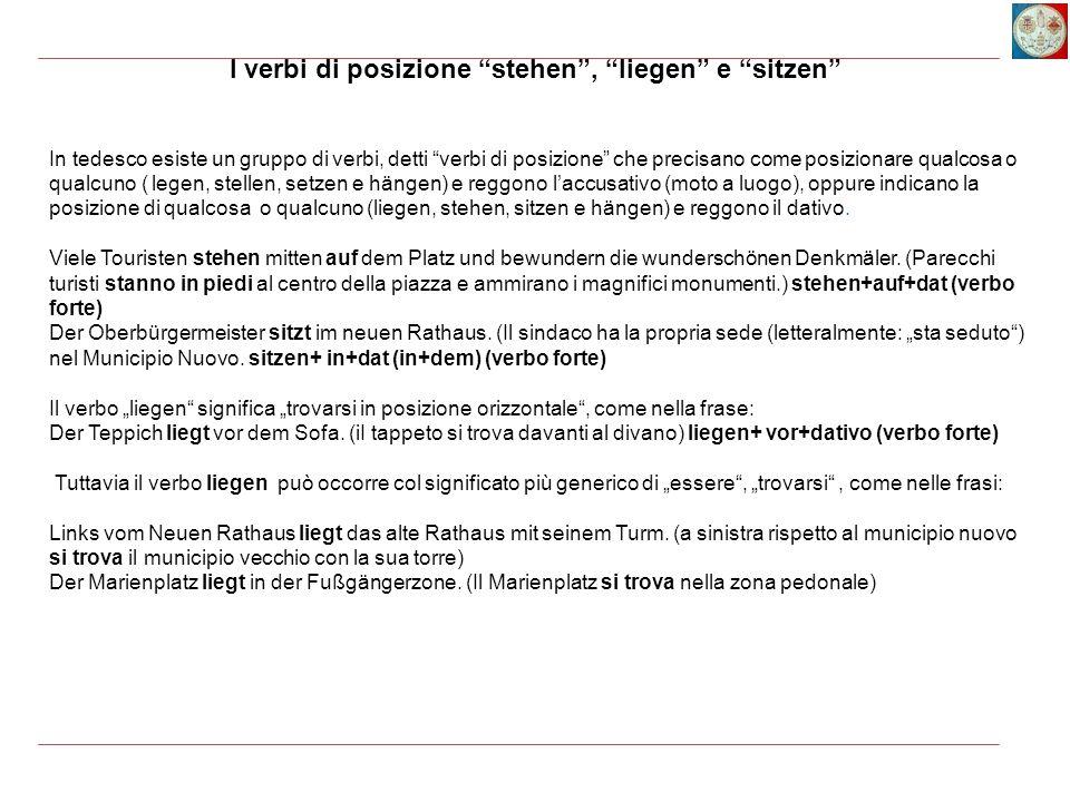 I verbi di posizione stehen , liegen e sitzen In tedesco esiste un gruppo di verbi, detti verbi di posizione che precisano come posizionare qualcosa o qualcuno ( legen, stellen, setzen e hängen) e reggono l'accusativo (moto a luogo), oppure indicano la posizione di qualcosa o qualcuno (liegen, stehen, sitzen e hängen) e reggono il dativo.