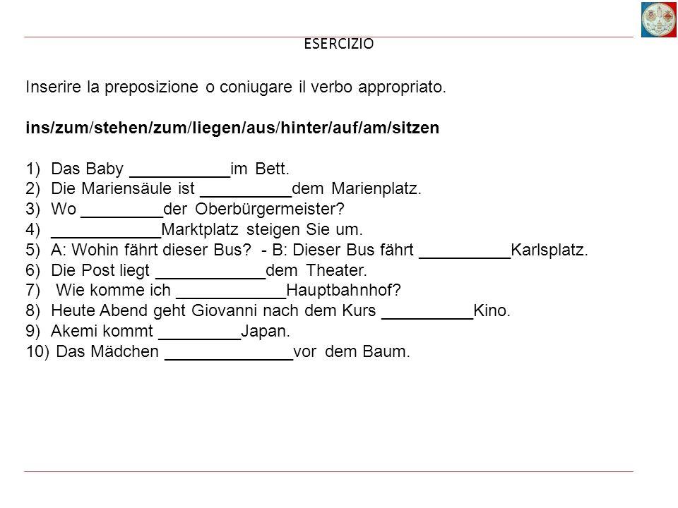 ESERCIZIO Inserire la preposizione o coniugare il verbo appropriato. ins/zum/stehen/zum/liegen/aus/hinter/auf/am/sitzen 1)Das Baby ___________im Bett.