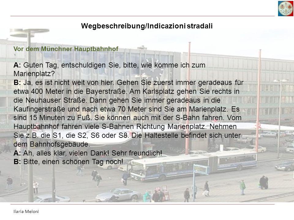 Vor dem Münchner Hauptbahnhof A: Guten Tag, entschuldigen Sie, bitte, wie komme ich zum Marienplatz? B: Ja, es ist nicht weit von hier. Gehen Sie zuer