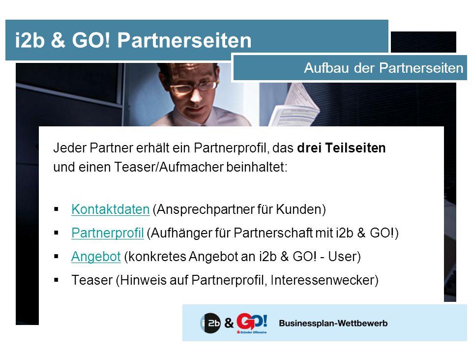 Jeder Partner erhält ein Partnerprofil, das drei Teilseiten und einen Teaser/Aufmacher beinhaltet:  Kontaktdaten (Ansprechpartner für Kunden) Kontaktdaten  Partnerprofil (Aufhänger für Partnerschaft mit i2b & GO!) Partnerprofil  Angebot (konkretes Angebot an i2b & GO.