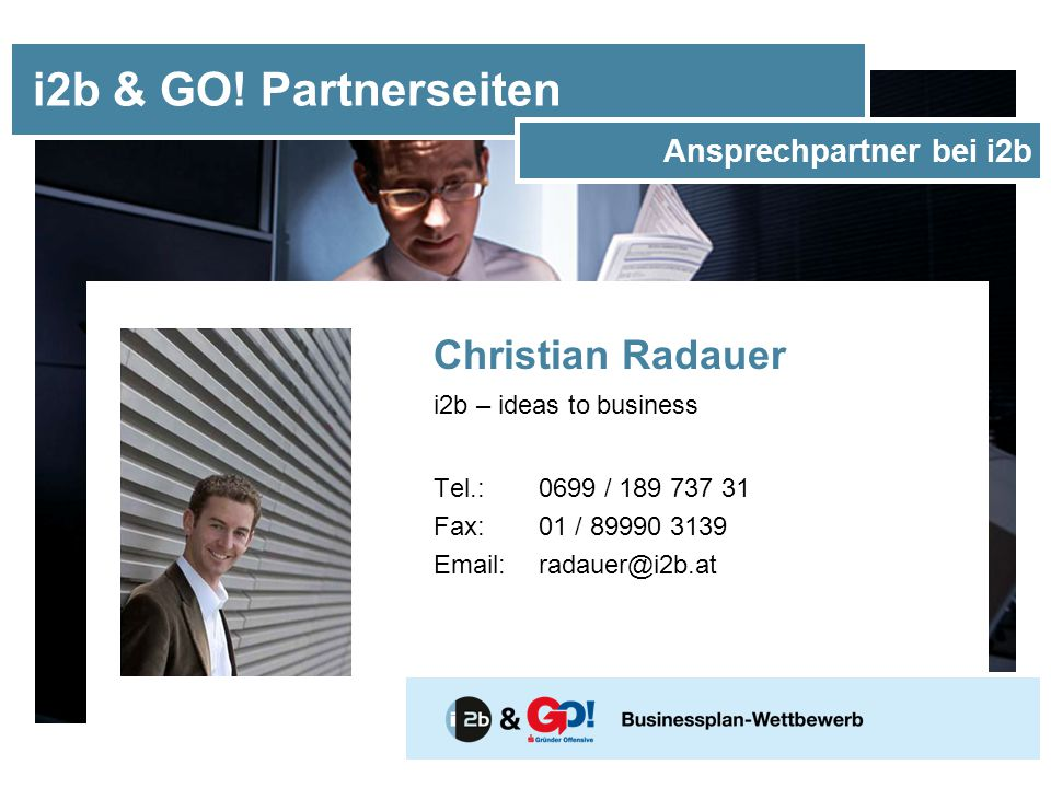 Christian Radauer i2b – ideas to business Tel.: 0699 / 189 737 31 Fax: 01 / 89990 3139 Email: radauer@i2b.at i2b & GO! Partnerseiten Ansprechpartner b