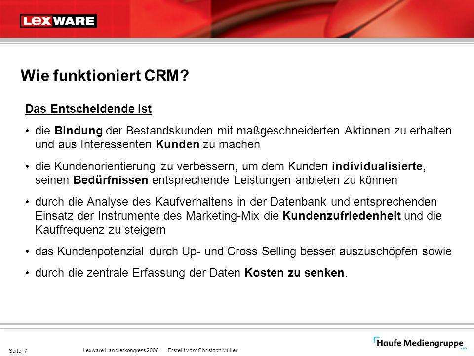 Lexware Händlerkongress 2006 Erstellt von: Christoph Müller Seite: 8 Anforderungen an ein CRM System Visualisierung aller Daten aus dem ERP System (Kunden) -Belege -Umsatzdaten Eingabe von Interessenten -Messebesucher -Versand eines Kataloges etc.