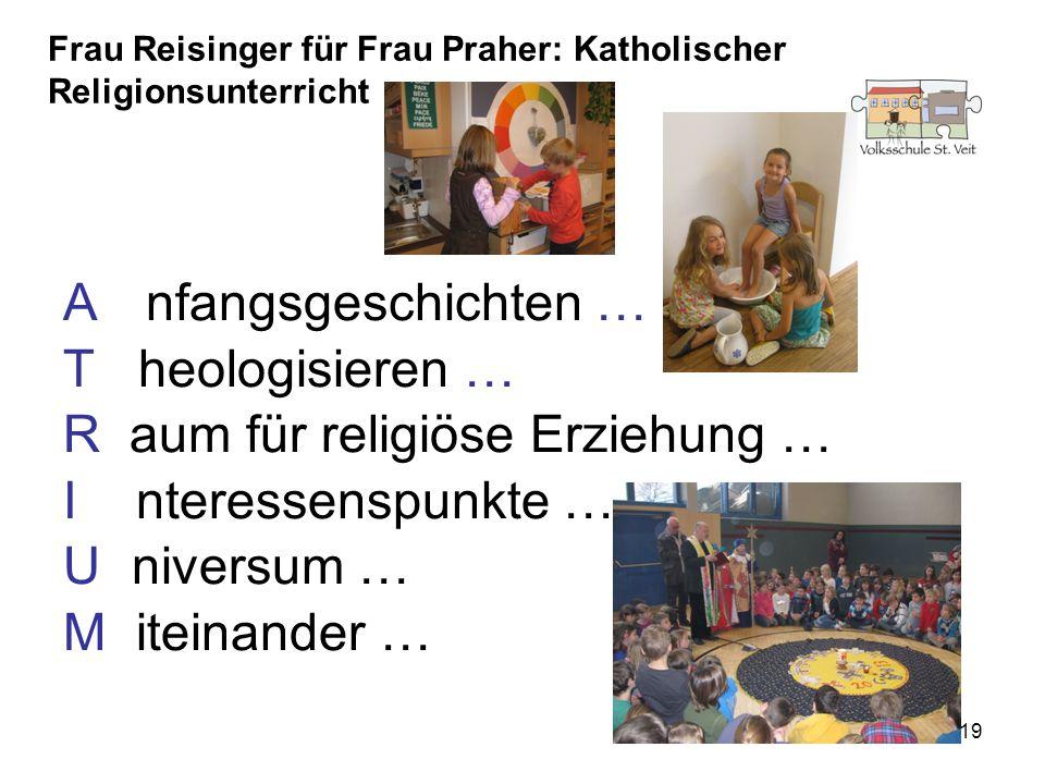 19 A nfangsgeschichten … T heologisieren … R aum für religiöse Erziehung … I nteressenspunkte … U niversum … M iteinander … Frau Reisinger für Frau Pr