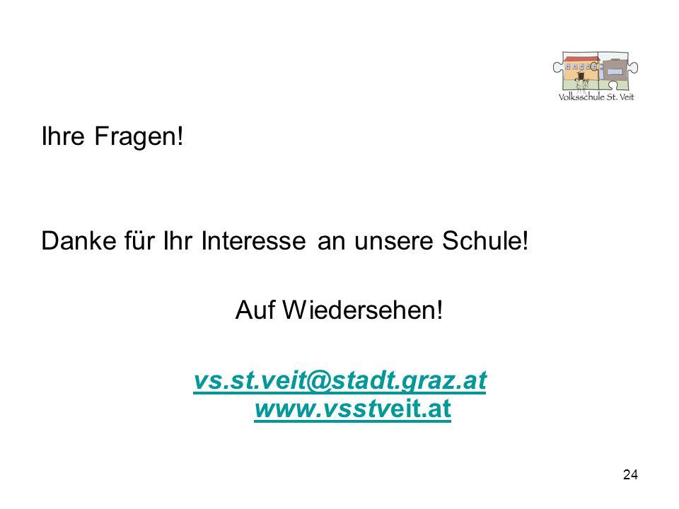 24 Ihre Fragen! Danke für Ihr Interesse an unsere Schule! Auf Wiedersehen! vs.st.veit@stadt.graz.at www.vsstveit.at