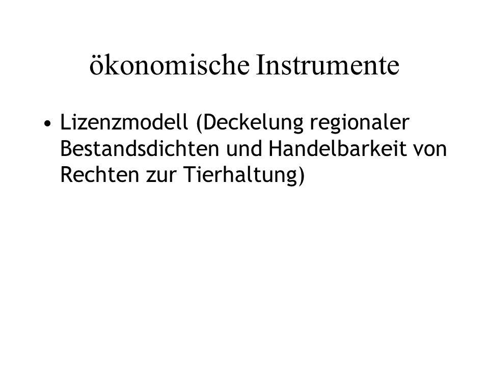 ökonomische Instrumente Lizenzmodell (Deckelung regionaler Bestandsdichten und Handelbarkeit von Rechten zur Tierhaltung)
