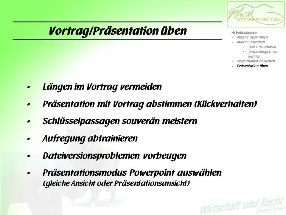 Vortrag/Präsentation üben Längen im Vortrag vermeiden Präsentation mit Vortrag abstimmen (Klickverhalten) Schlüsselpassagen souverän meistern Aufregung abtrainieren Dateiversionsproblemen vorbeugen Präsentationsmodus Powerpoint auswählen (gleiche Ansicht oder Präsentationsansicht) Arbeitsphasen Inhalte auswählen Inhalte gestalten Text formatieren Darstellungsform wählen Animationen einrichten Präsentation üben