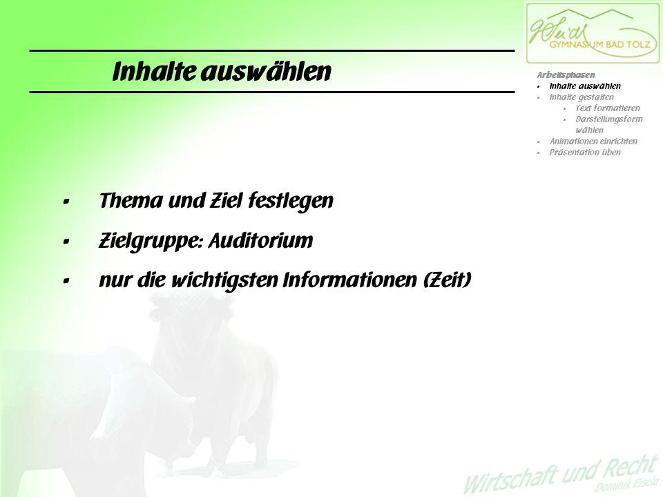 Inhalte auswählen Thema und Ziel festlegen Zielgruppe: Auditorium nur die wichtigsten Informationen (Zeit) Arbeitsphasen Inhalte auswählen Inhalte gestalten Text formatieren Darstellungsform wählen Animationen einrichten Präsentation üben