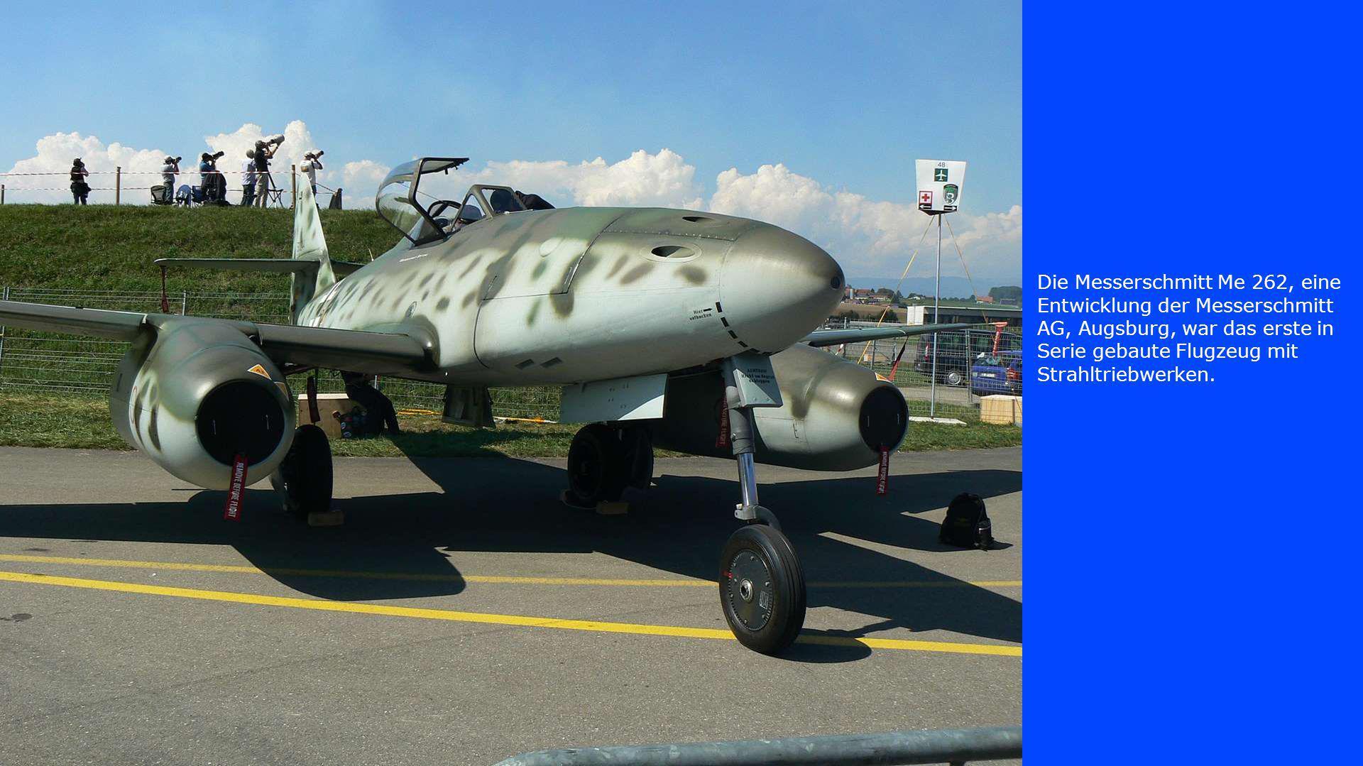 Die Messerschmitt Me 262, eine Entwicklung der Messerschmitt AG, Augsburg, war das erste in Serie gebaute Flugzeug mit Strahltriebwerken.