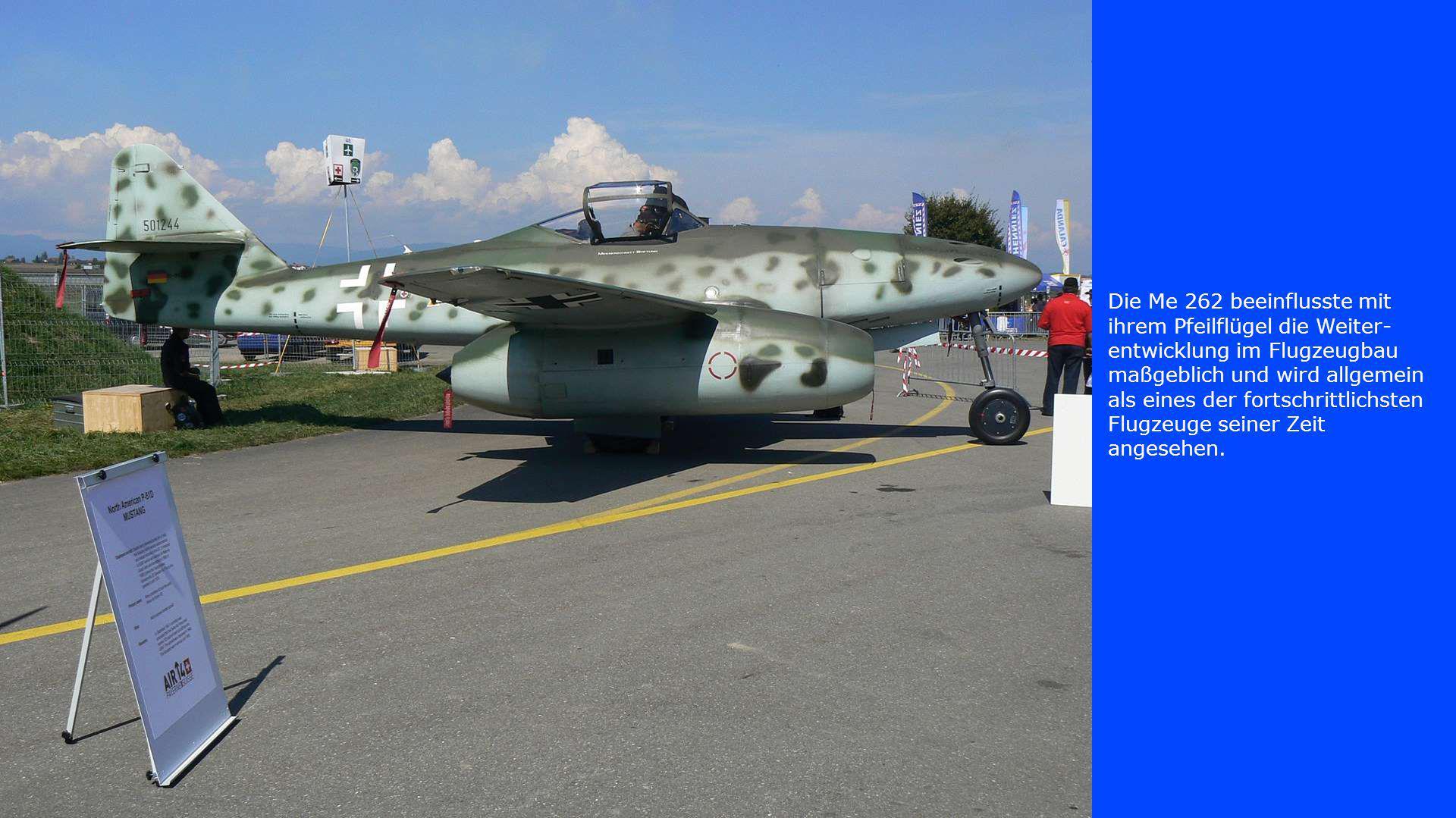Die Me 262 beeinflusste mit ihrem Pfeilflügel die Weiter- entwicklung im Flugzeugbau maßgeblich und wird allgemein als eines der fortschrittlichsten Flugzeuge seiner Zeit angesehen.