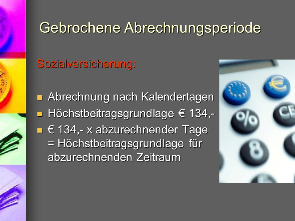 Gebrochene Abrechnungsperiode Sozialversicherung: Abrechnung nach Kalendertagen Abrechnung nach Kalendertagen Höchstbeitragsgrundlage € 134,- Höchstbe