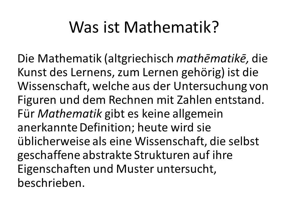 Was ist Mathematik? Die Mathematik (altgriechisch mathēmatikē, die Kunst des Lernens, zum Lernen gehörig) ist die Wissenschaft, welche aus der Untersu